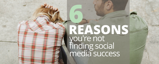 6 Reasons You're Not Finding Social Media Success