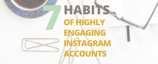 7 Habits of Highly Engaging Instagram Accounts