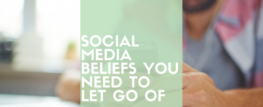 5 Social Media Beliefs You Need To Let Go Of