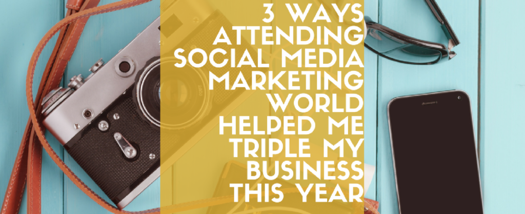 3 Ways Attending Social Media Marketing World Helped Me Triple My Business This Year
