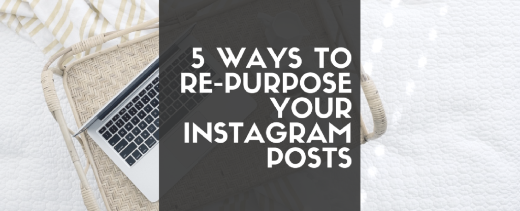 5 Ways to Repurpose Your Instagram Posts