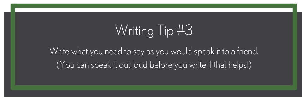 A black box that says, writing tip #3, write what you need to say as you would speak it to a friend. You can speak it out loud before your write if that helps!
