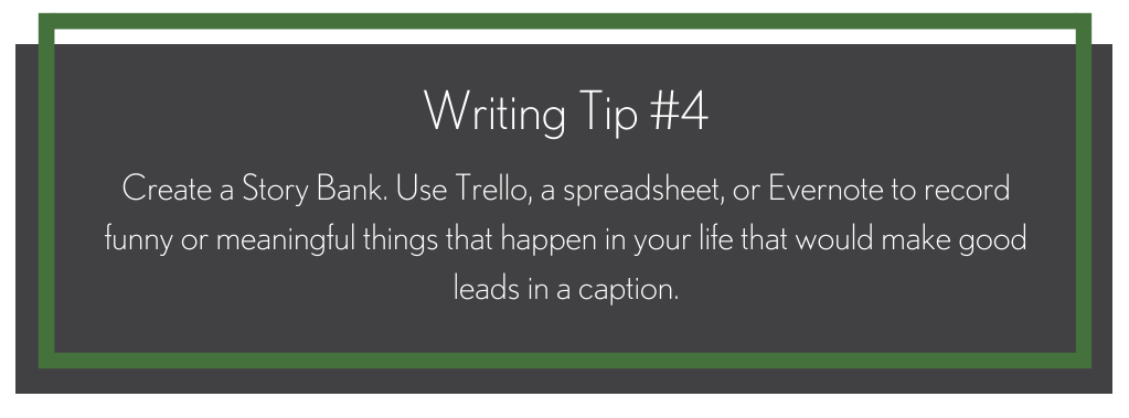 A black box that says, writing tip #4, create a story bank. Use trello, a spreadsheet or evernote to record funny or meaningful things that happen in your life that would make good leads in a caption.